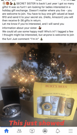 """'Tis the season to be scammed!: SECRET SISTER is back! Last year I got so many  gifts! It was so fun!! I am looking for ladies interested in a  holiday gift exchange. Doesn't matter where you live - you  are welcome to join. You have to buy one gift valued at least  $10 and send it to your secret sis. (Hello, Amazon!) you will  then receive 6-36 gifts in return.  Let me know if you're interested, and I will send you  information about your sister.  We could all use some happy mail! Who's in? I tagged a few  I thought might be interested, but anyone is welcome to join  the fun! Just comment """"I'm in""""  BURT'S BEES  ESSENTIAL BURT'S BEES KIT  BEE  BURT'S  BEES  SOAP BARK  CHAMOM  Coc  FOOT C  deep dean  cream  BURT'S  lotion  AEaff  OKEME PO  ES PIED  pour  Corps  bme ne  profo  AL  ALA CAM  TROUSSE DES ESSENTIELS DE  BURT'S BEES  This just showed  BURT'S BEES  MESEL LAM  BEES  A 'Tis the season to be scammed!"""