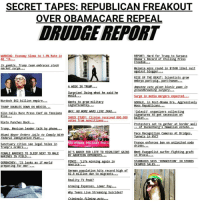 """SECRET TAPES: REPUBLICAN FREAK OUT  OVER OBAMA CARE REPEAL  DRUDGE REPORT  REPORT: Hard for Trump to Surpass  WARNING  conomy Slows  96 Rat  Obama's Record of Chiling Press  Freedom  amble, Trump team embraces stock  In  sui  elania wins  in  50M libe  market surge  Ou  against blo  er  RISE OF THE BEAST: Scientists  grow  embryo part-pig, part-human  A WEEK IN TRUMP  riven bionic  Amputee cats  aWS in  groundbreaking surgery.  Surprise Doing what he said he  would  Surge in media mergers expected  Murdoch $62 billion empire.  Wants to  grow military  GOOGLE, in Post-Obama Era, Aggressivel  significantly.  Woos Republicans...  TRUMP DOUBLES DOWN ON MEXICO  MAY NO MORE WARS LIKE IRAQ  Calexit organizers collecting  Slim Calls Rare Press Conf As  ensions  signatures to  get secession on  Rise  SHOCK STUDY: Clinton received 800,000  ballot  votes from noncitizens  Nieto Punches Back  Protesters set to gather at border wall  of Zuckerberg's Hawaiian estate  Trum  Mexican leader talk b  hone  Face Recognition Cameras At Bridges  Miami Mayor Orders Jails to Comply with  Tunnels in NYC?  Federal Immigration Plan  France enforces ban on unlimited soda  RO-WOMAN, PRO-BABY. PRO-L  cities see legal holes in  Sanctuar  drinks  Trump's orders  DC'S MARCH FOR LIFE TO HIGHLIGHT GAINS  Meet Evangelist surfer fighting graft  FEMALE MARINES TO SLEEP NEXT TO MALE  in Brazil  BY ABORTION OPPONENTS  MARINES IN FIELD  STARBUCKS SAYS 'CONGESTION' IN STORES  ENCE  Life winning again in  America  It looks as if world  GORBACHEV  CRIMPED SALES  preparing for war  opulation hits record high of  German  82.8 million due to migrants...  Reality Peak?  Growing Expenses, Lower Pay...  Why Teens Live Streaming Suicides?  Criminals filming acts. REAL """"UnCensored News"""". FreeSpeech & Freedom Of The Press News@Www.DRUDGE REPORT.Com longbeach miamibeach texas pasadena victorville losangeles hollywood boston philadelphia studiocity anaheim santaana ventura whittier sacramento beverlyhills glendale arizo"""