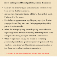 Facts, Focus, and Hitler: Secret underground liberal guide to political discussion  Facts are not important, just accusations and opinions. It has  been proven that facts are racist  Anyone that disagrees with you is Hitler, a Russian bot, racist,  Putin, or all of the above.  Remind your opponent that anything they say is just Russian  propaganda and they are a paid Putin puppet getting talking  points from the Kremlin.  When discussing anything you will quickly lose track of the  logical arguments. Do not worry, they are not important. What  is important is being outraged, offended, and emotional  When you get stuck, change the subject to something  peripherally related and ignore the point being discussed. You  can focus on a single word from the discussion, semantics, or  just throw out random insults and accusation  .  TOP SECRET: DO NOT SHARE WITH ANYONE OR STORE ON HILLARYS SERVER
