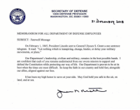 "Nothing but the utmost respect for this man.: SECRETARY OF DEFENSE  1000 DEFENSE PENTAGON  WASHINGTON, DC 20301-100O  3i DerenB 2018  MEMORANDUM FOR ALL DEPARTMENT OF DEFENSE EMPLOYEES  SUBJECT: Farewell Message  On February 1, 1865, President Lincoln sent to General Ulysses S. Grant a one sentence  telegram. It read: ""Let nothing which is transpiring, change, hinder, or delay your military  movements, or plans.""  Our Department's leadership, civilian and military, remains in the best possible hands. I  miesin oven to be at i  am confident that each of you remains undistracted from our sworn mission to support and  defend the Constitution while protecting our way of life. Our Department is proven to be at its  best when the times are most difficult. So keep the faith in our country and hold fast, alongside  our allies, aligned against our foes.  land, and at sea Nothing but the utmost respect for this man."