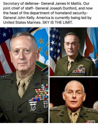 www.AmericanAsFuck.com: Secretary of defense- General James N Mattis. Our  joint chief of staff- General Joseph Dunford, and now  the head of the department of homeland security-  General John Kelly. America is currently being led by  United States Marines. SKY IS THE LIMIT.  n IICI www.AmericanAsFuck.com
