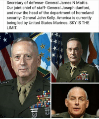 semperfi: Secretary of defense- General James N Mattis.  Our joint chief of staff- General Joseph dunford,  and now the head of the department of homeland  security- General John Kelly. America is currently  being led by United States Marines. SKY IS THE  LIMIT.  ICI  EC semperfi