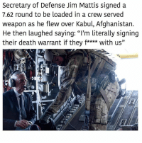 "The GOAT: Secretary of Defense Jim Mattis signed a  7.62 round to be loaded in a crew served  weapon as he flew over Kabul, Afghanistan.  He then laughed saying: ""I'm literally signing  their death warrant if they f**** with us"" The GOAT"