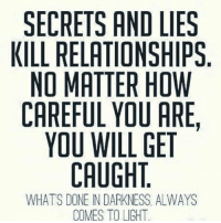 💯: SECRETS AND LIES  KILL RELATIONSHIPS  NO MATTER HOW  CAREFUL YOU ARE,  YOU WILL GET  CAUGHT  WHATS DONE INDARKNESS ALWAYS  COMES TOUGH 💯