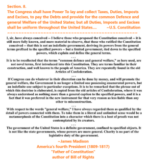 """America, Children, and Community: Section. 8.  The Congress shall have Power To lay and collect Taxes, Duties, Imposts  and Excises, to pay the Debts and provide for the common Defence and  general Welfare of the United States; but all Duties, Imposts and Excises  shall be uniform throughout the United States...  U.S. Constitution  I, sir, have always conceivedI believe those who proposed the Constitution conceived it is  still more fully known, and more material to observe, that those who ratified the Constitution  conceivedthat this is not an indefinite government, deriving its powers from the general  terms prefixed to the specified powers- but a limited government, tied down to the specified  powers, which explain and define the general terms.  It is to be recollected that the terms """"common defence and general welfare,"""" as here used, are  not novel terms, first introduced into this Constitution. They are terms familiar in their  construction, and well known to the people of America. They are repeatedly found in the old  Articles of Confederation  If Congress can do whatever in their discretion can be done by money, and will promote the  general welfare, the Government is no longer a limited one possessing enumerated powers, but  an indefinite one subject to particular exceptions. It is to be remarked that the phrase out of  which this doctrine is elaborated, is copied from the old articles of Confederation, where it was  always understood as nothing more than a general caption to the specified powers, and it is a  fact that it was preferred in the new instrument for that very reason as less liable than any  other to misconstruction.  With respect to the words """"general welfare,"""" I have always regarded them as qualified by the  detail of powers connected with them. To take them in a literal and unlimited sense would bea  metamorphosis of the Constitution into a character which there is a host of proofs was not  contemplated by its creators.  The government of the """
