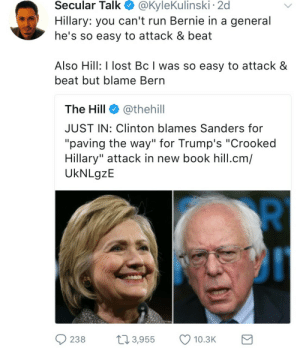 "Run, Lost, and Book: Secular  Talk  @KyleKulinski  2d  Hillary: you can't run Bernie in a general  he's so easy to attack & beat  Also Hill: I lost Bc I was so easy to attack &  beat but blame Bern  The Hill @thehill  JUST IN: Clinton blames Sanders for  ""paving the way"" for Trump's ""Crooked  Hillary"" attack in new book hill.cm/  UkNLgzE  238 3,955 10.3 ☕️"