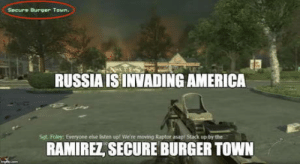 Good Ol Call of Duty logic: Secure Burger Town.  RUSSIA ISINVADING AMERICA  Sgt. Foley: Everyone else listen up! We'te moving Raptor asap Stack up by the  RAMIREZ SECURE BURGER TOWN Good Ol Call of Duty logic