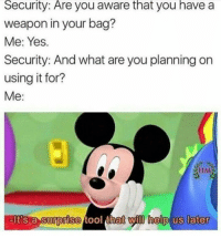 Help, Tool, and Yes: Security:  Are  you aware you a  that  have  weapon in your bag?  Me: Yes.  Security: And what are you planning on  using it for?  Me:  eIt's a surprise tool that yl help us later  nat vyll help  later  lt's a  0