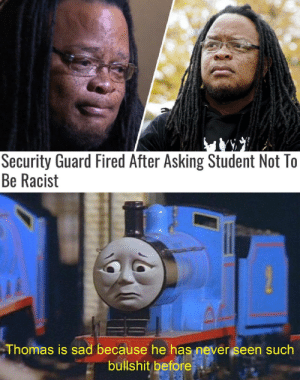 Some people… smh: Security Guard Fired After Asking Student Not To  Be Racist  Thomas is sad because he has never seen such  bullshit before Some people… smh