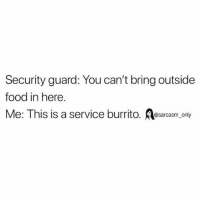 Food, Funny, and Memes: Security guard: You can't bring outside  food in here  Me: This is a service burrito. @sarcasm_only SarcasmOnly