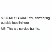 Food, MeIRL, and Burrito: SECURITY GUARD: You can't bring  outside food in here.  ME: This is a service burrito. meirl