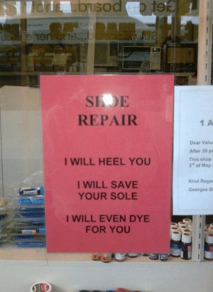 This is a working slogan: SEDE  REPAIR  1 A  Dear Valua  After 35 ye  This shop  3's of May ;  I WILL HEEL YOU  I WILL SAVE  YOUR SOLE  Kind Rega  Georges Si  I WILL EVEN DYE  FOR YOU This is a working slogan