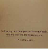 Anonymous, Forever, and Mind: Seduce my mind and you can have my body,  Find my soul and I'm yours forever  ANONYMOUS