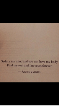 Anonymous, Forever, and Mind: Seduce my mind and you can have my body,  Find my soul and I'm yours forever.  -ANONYMOUS