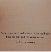 Anonymous, Forever, and Mind: Seduce my mind and you can have my body,  Find my soul and I'm yours forever.  ANONYMOUS