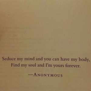 Forever, Mind, and Soul: Seduce my mind and you can have my body  Find my soul and I'm yours forever  ANONY MOUS