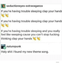 Fucking, Memes, and Shit: seductioneyes-extravaganza  If you're having trouble sleeping clap your hands  If you're having trouble sleeping clap your hands  If you're having trouble sleeping and you really  like weeping cause you can't stop fucking  thinking clap your hands  feel  naturepunk  Holy  shit I found my new theme song. @whitepeoplehumor always makes me laugh 😂
