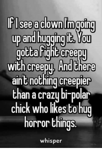 Hightly: See a clown moping  up and hugging Tou  gotta hight Creepy  With Cree  And t  aint nothing creepier  than a crazy bi-polar  chick who likesto hug  horror things.  whisper