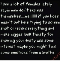Ass, Church, and Hoes: see a lot of females lately  sayin men don't express  themselves... welllllll if you hoes  wasn't out here trying to screen  shot or record everything and  make niggas look thirsty for  showing your dusty ass some  interest maybe you might find  some emotions from a brotha Let the church say AMEN 🙌🏾🙌🏾
