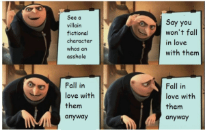 Fictional Character: See a  Say you  won't fall  villain  fictional  character  in love  whos an  with them  asshole  Fall in  Fall in  love with  love with  them  them  anyway  anyway