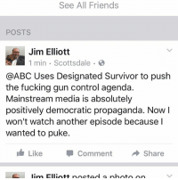I deleted the Designated Survivor series. I'm tired of at ABC pushing your gun control propaganda: See All Friends  POSTS  Jim Elliott  1 min Scottsdale  @ABC Uses Designated Survivor to push  the fucking gun control agenda.  Mainstream media is absolutely  positively democratic propaganda. Now I  won't watch another episode because I  wanted to puke.  Like  Comment  A Share  lim Elliott poetad a photo on I deleted the Designated Survivor series. I'm tired of at ABC pushing your gun control propaganda
