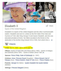 george vi: See all images  Share  Elizabeth II  Queen of the United Kingdom  Elizabeth Il is Queen of the United Kingdom and the other Commonwealth  realms. Elizabeth was born in London as the first child of the Duke and  Duchess of York, later King George VI and Queen Elizabeth, and she was  educated privately at home. Her father acceded to the throne on the  abdication of his brother King Edward VIlIl in 1936, from which time s... +  W Wikipedia  Lived: Apr 21, 1926 - Jan 5, 2019 (age 92)  Offices: Queen of Saint Kitts and Nevis (Since 1983) Queen of Antigua  and Barbuda (Since 1981) Queen of Belize (Since 1981) +  Spouse: Prince Philip, Duke of Edinburgh (m. 1947)  Children: Anne, Princess Royal (Daughter) Prince Edward, Earl of  Wessex (Son) Prince Andrew, Duke of York (Son) Prince Charles (Son)  Parents: George Vi (Father) Queen Elizabeth the Queen Mother  (Mother)  Siblings: Princess Margaret (Sister)