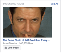 me irl: See All  SUGGESTED PAGES  The same photo of Jeff Goldblum Every...  Actor/Director 140,363 likes  Like Page me irl