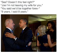 "Joe Biden reveals his favorite Obama-Biden bromance meme:: ""See? Doesn't this feel right?""  ""Joe I'm not leaving my wife for you.""  ""You said we'd be together forev-""  ""8 years. said 8 years."" Joe Biden reveals his favorite Obama-Biden bromance meme:"