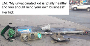 """Unfortunately for him: SEE  EM: """"My unvaccinated kid is totally healthy  and you should mind your own business!""""  Her kid: Unfortunately for him"""