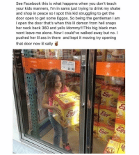 Being Alone, Ass, and Bitch: See Facebook this is what happens when you don't teach  your kids manners, I'm in sams just trying to drink my shake  and shop in peace so I spot this kid struggling to get the  door open to get some Eggos. So being the gentleman I am  I open the door that's when this lil demon from hell snaps  her neck back 360 and yells Mommy!!This big black man  wont leave me alone. Now l could've walked away but no. I  pushed her lil ass in there and kept it moving try opening  that door now lil sally  12.99  Eva  ago  2go Karma's a bitch ain't it.