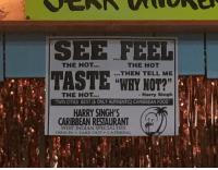 West Indian: SEE FEEL  THE HOT...  THE HOT  THEN TELL ME  19  WHY NOT?  (6  THE HOT...  Harry Singh  .TWİN CITIES BEST (& ONLY AUTHENTIC) CARIBBEAN FOOD.  HARRY SINGH'S  CARIBBEAN RESTAURANT  WEST INDIAN SPECIALTIES  DINE IN TAKE OUTCATLRING