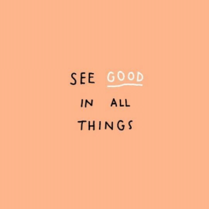 Good, All, and  See: SEE GOOD  IN ALL  THINGS
