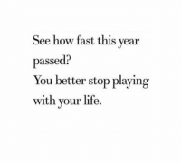 Life, How, and Fast: See how fast this year  passed?  You better stop playing  with your life.