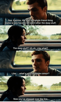 The Hunger Games, Memes, and Games: See, Katniss, the way the whole friend thing  works is you have to tell each other the deep stuff.  The deep stuff? Uh oh, Like what?  Like  what's your favourite colour?  Now you've stepped over the  line The Hunger Games