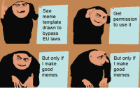 Meme Template: See  meme  template  drawn to  bypass  EU laws  Get  j permission  to use it  But only if  I make  good  memes  But only if  I make  good  memes