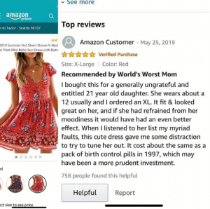 Seattle: See more  amazon  prime  Top reviews  r to Taylor- Seattle 98107  Amazon Customer May 25, 2019  019 Summer Hot Short Sleeve V-Necl  al Print Mini Boho Sun Dress with Butt  Verified Purchase  Size: X-Large  Color: Red  Recommended by World's Worst Mom  I bought this for a generally ungrateful and  entitled 21 year old daughter. She wears about a  12 usually and I ordered an XL. It fit & looked  great on her, and if she had refrained from her  moodiness it would have had an even better  effect. When I listened to her list my myriad  faults, this cute dress gave me some distraction  to try to tune her out. It cost about the same as a  pack of birth control pills in 1997, which may  have been a more prudent investment.  758 people found this helpful  Helpful  Report  ect size to see price