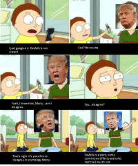 Yeah, Word, and Nat: See?No res ults  just guugled it. Covfefe is nat  a word  Yeah, Iknow that, Morty...and i  dis agree  You...dis agree?  Thats right. Its possible to  dis agree in etymolngy Murty.  Covfefe is a word, some  committee affancy assholes  can't tell me its nnt.