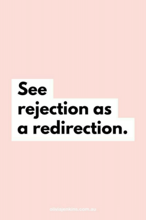 Rejection: See  rejection as  a redirection.  oliviajenkins.com.au