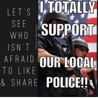 Always! #BlueLivesMatter: SEE  SUPPORT  WHO  ISN T  AFRAID OUR LOCAL  TO LIKE  & SHARE POLICE!! Always! #BlueLivesMatter