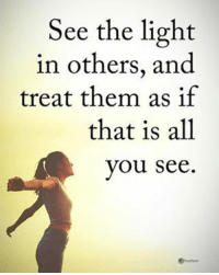 Memes, 🤖, and Light: See the light  in others, and  treat them as if  that is all  you see See the light in others, and treat them as if that is all you see. powerofpositivity