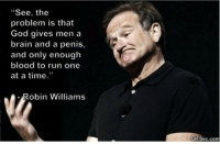 "Gods Amongst Men: ""See, the  problem is that  God gives men a  brain and a penis  and only enough  blood to run one  at a time.""  Robin Williams  GIFSec.com"