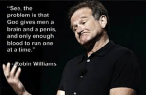 """God, Run, and Brain: """"See, the  problem is that  God gives men a  brain and a penis  and only enough  blood to run one  at a time.""""  Robin Williams Cake Day for me"""