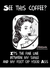 Ass, Funny, and Coffee: SEE THIS COFFEE?  THE FINE LINE  BETWEEN MY SMILE  AND MY FOOT UP YOUR ASS <p>Funny Wednesday balderdash  A midweek collection of smiles  PMSLweb </p>
