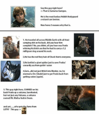 Walk Into Mordor: See this guy right here?  <-That is Samwise Gamgee.  He is the most badass Hobbit Bodyguard  a wizard can bestow.  Now heres 5 reasons why that is.  1. He traveled all across Middle Earth with all their  camping shit on his back, did you hear him  complain!? No, you didnt, all you hear was Frodo  whining his bitch ass that he had to carry a 1.2  milligram ring around his neck.  2.He has the red fiery hair of Chuck Norris everyone.  3.He battled a giant spider just to save Frodos  cowardly ass from gettin' eaten  4.Sam.. .did not just WALK into Mordor, no, he  stormed a Orc Citadel just to get Frodo back from  getting eaten (again).  5.This guy right here, CARRIED on his  back Frodo up a volcano, barefooted,  but not just any Volcano, a volcano  named Mt. Motha-fuckin Doom.  and yet..who gets the fame from  LOTR? This guy