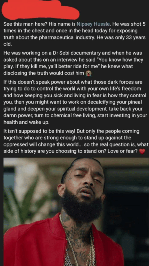 "The disrespect...: See this man here? His name is Nipsey Hussle. He was shot 5  times in the chest and once in the head today for exposing  truth about the pharmaceutical industry. He was only 33 years  old.  He was working on a Dr Sebi documentary and when he was  asked about this on an interview he said ""You know how they  play. If they kill me, ya'll better ride for me"" he knew what  disclosing the truth would cost him  If this doesn't speak power about what those dark forces are  trying to do to control the world with your own life's freedom  and how keeping you sick and living in fear is how they control  you, then you might want to work on decalcifying your pineal  gland and deepen your spiritual development, take back your  damn power, turn to chemical free living, start investing in your  health and wake up.  It isn't supposed to be this way! But only the people coming  together who are strong enough to stand up against the  oppressed will change this world... so the real question is, what  side of history are you choosing to stand on? Love or fear? The disrespect..."