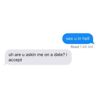 That's hot.: see u in hell  Read 1:48 AM  uh are u askin me on a date? i  accept That's hot.