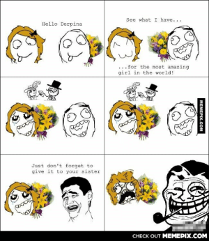 Rage comicomg-humor.tumblr.com: See what I have...  Hello Derpina  for the most amazing  girl in the world!  Just don't forget to  give it to your sister  CНЕCK OUT MЕМЕРIХ.COМ  MEMEPIX.COM Rage comicomg-humor.tumblr.com