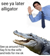 Alligator, Kids, and Wife: see ya later  alligator  See va around Fre  Say hi to the wife  and kids for me ok