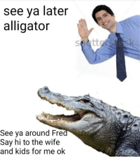 Memes, Alligator, and Kids: see ya later  alligator  See ya around Fre  Say hi to the wife  and kids for me ok https://t.co/QJDRbRTb1y