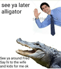 Alligator, Kids, and Wife: see ya later  alligator  See ya around Fre  Say hi to the wife  and kids for me ok Nice alligator friend